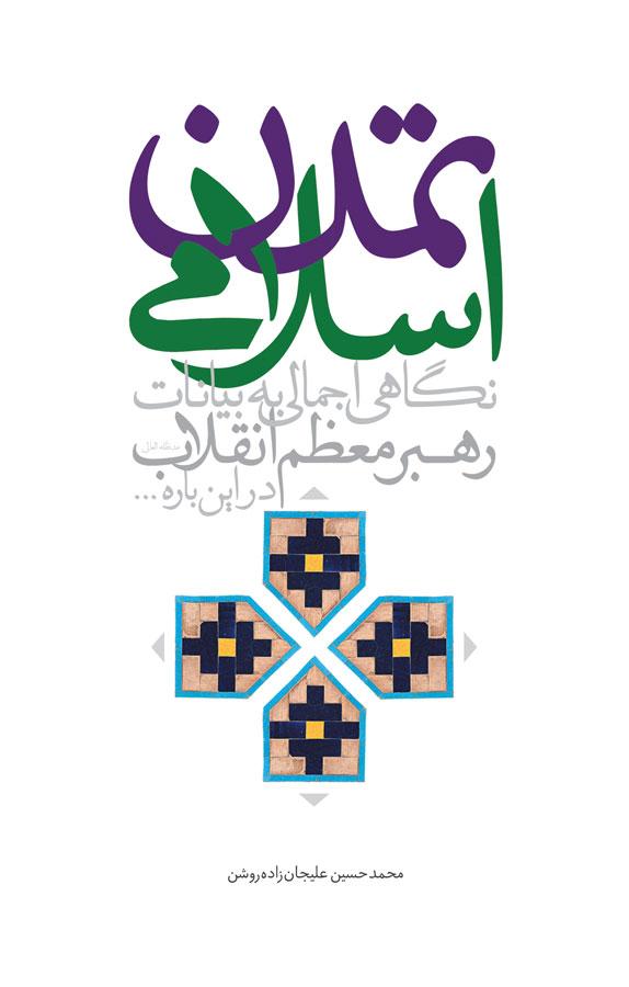 کتاب تمدن اسلامی؛نگاهی اجمالی به بیانات رهبر معظم انقلاب امام خامنهای، دربارهی تمدن اسلامی