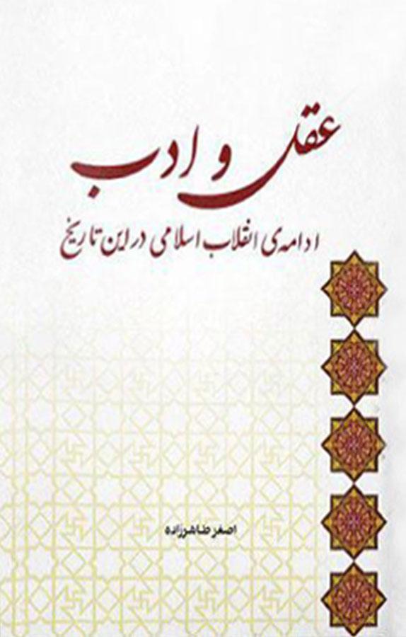 عقل و ادب ادامهی انقلاب اسلامی در اين تاريخ