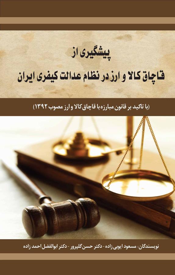 کتاب پیشگیری از قاچاق کالا و ارز در نظام عدالت کیفری ایران (با تأکید بر قانون مبارزه با قاچاق کالا و