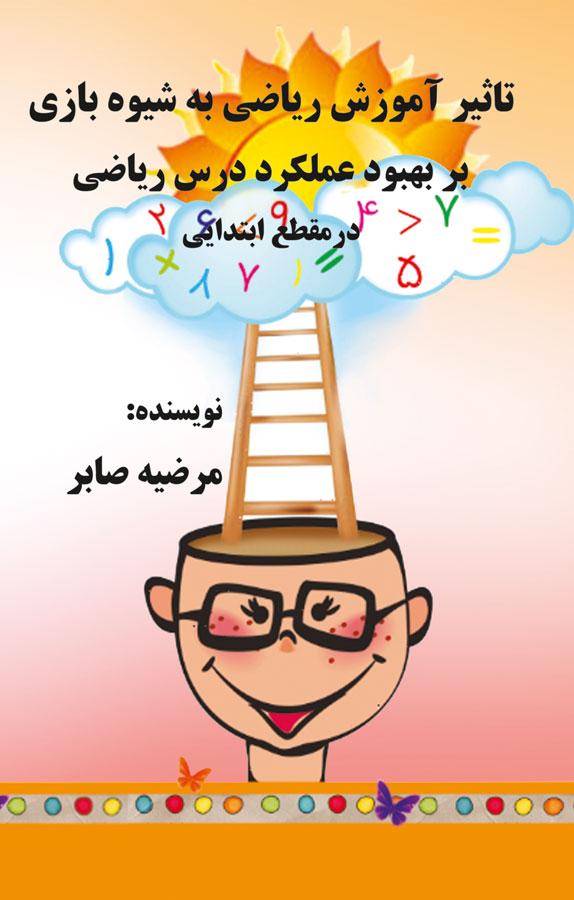 کتاب تاثیر آموزش ریاضی به شیوه بازی بر بهبود عملکرد درس ریاضی در مقطع ابتدایی