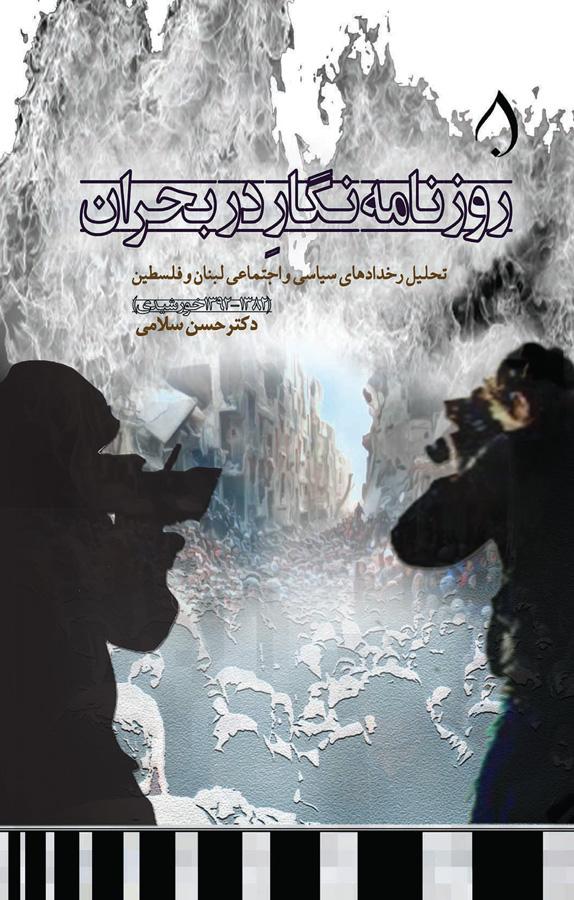 روزنامهنگار در بحران: تحلیل رخدادهای سیاسی اجتماعی لبنان و فلسطین (۱۳۸۲-۱۳۹۲ خورشیدی)